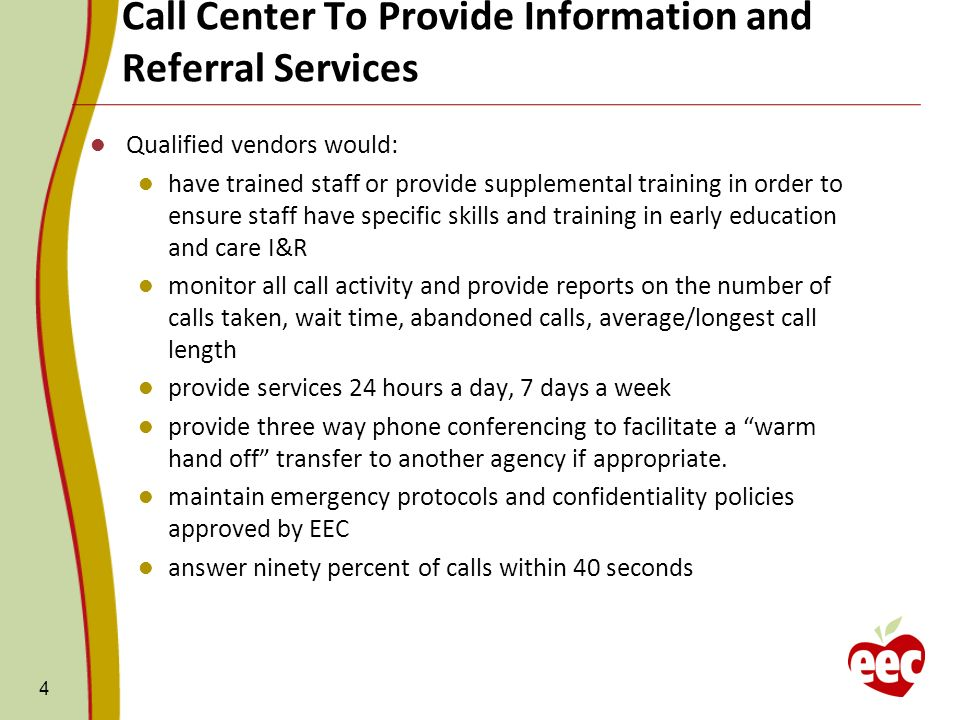Call Center To Provide Information and Referral Services 4 Qualified vendors would: have trained staff or provide supplemental training in order to ensure staff have specific skills and training in early education and care I&R monitor all call activity and provide reports on the number of calls taken, wait time, abandoned calls, average/longest call length provide services 24 hours a day, 7 days a week provide three way phone conferencing to facilitate a warm hand off transfer to another agency if appropriate.