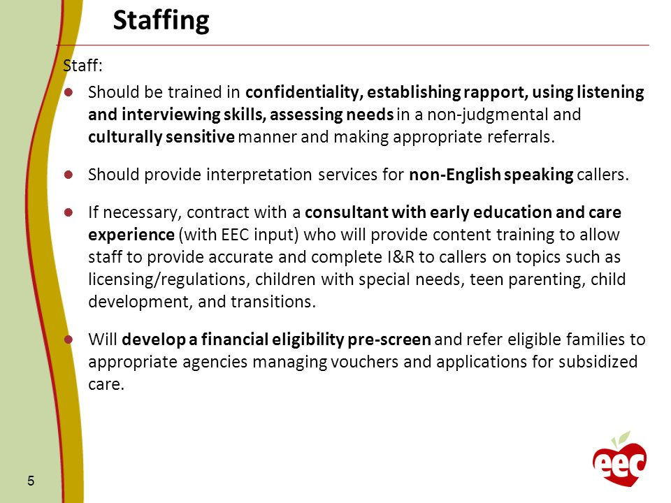 Staffing 5 Staff: Should be trained in confidentiality, establishing rapport, using listening and interviewing skills, assessing needs in a non-judgmental and culturally sensitive manner and making appropriate referrals.