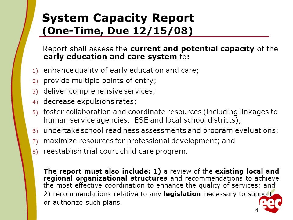 System Capacity Report (One-Time, Due 12/15/08) Report shall assess the current and potential capacity of the early education and care system to: 1) enhance quality of early education and care; 2) provide multiple points of entry; 3) deliver comprehensive services; 4) decrease expulsions rates; 5) foster collaboration and coordinate resources (including linkages to human service agencies, ESE and local school districts); 6) undertake school readiness assessments and program evaluations; 7) maximize resources for professional development; and 8) reestablish trial court child care program.