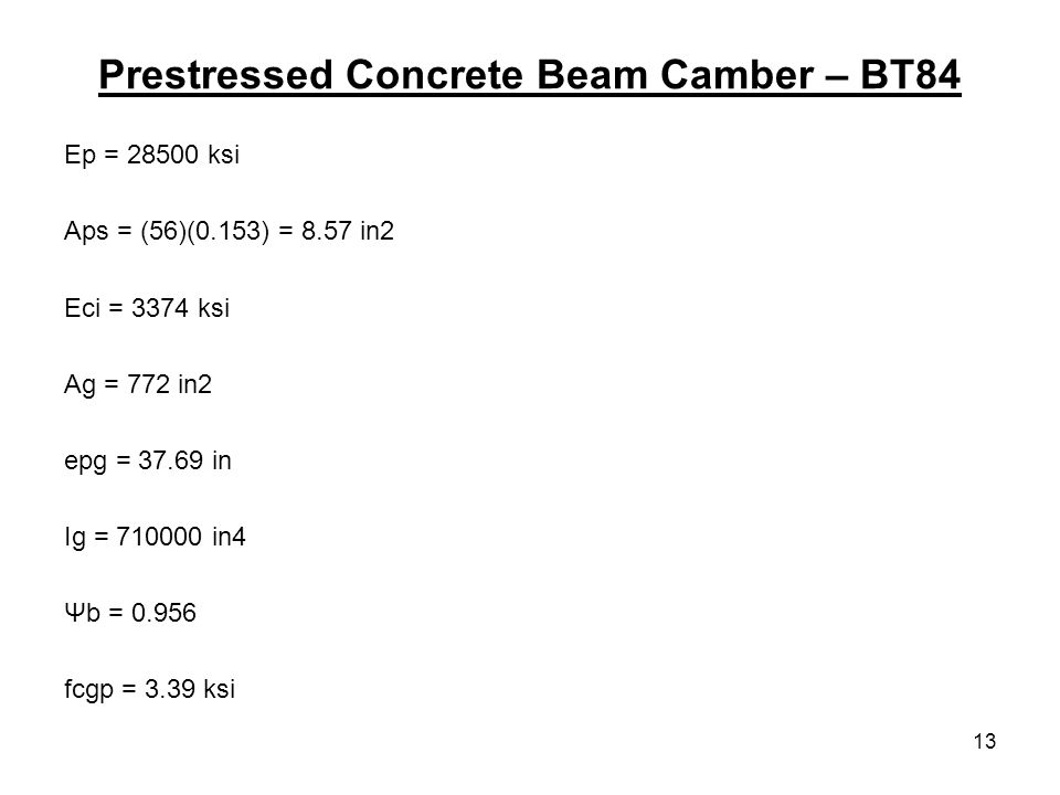 13 Prestressed Concrete Beam Camber – BT84 Ep = ksi Aps = (56)(0.153) = 8.57 in2 Eci = 3374 ksi Ag = 772 in2 epg = in Ig = in4 Ψb = fcgp = 3.39 ksi