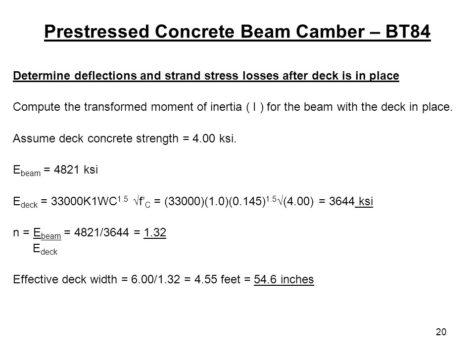 20 Prestressed Concrete Beam Camber – BT84 Determine deflections and strand stress losses after deck is in place Compute the transformed moment of inertia ( I ) for the beam with the deck in place.