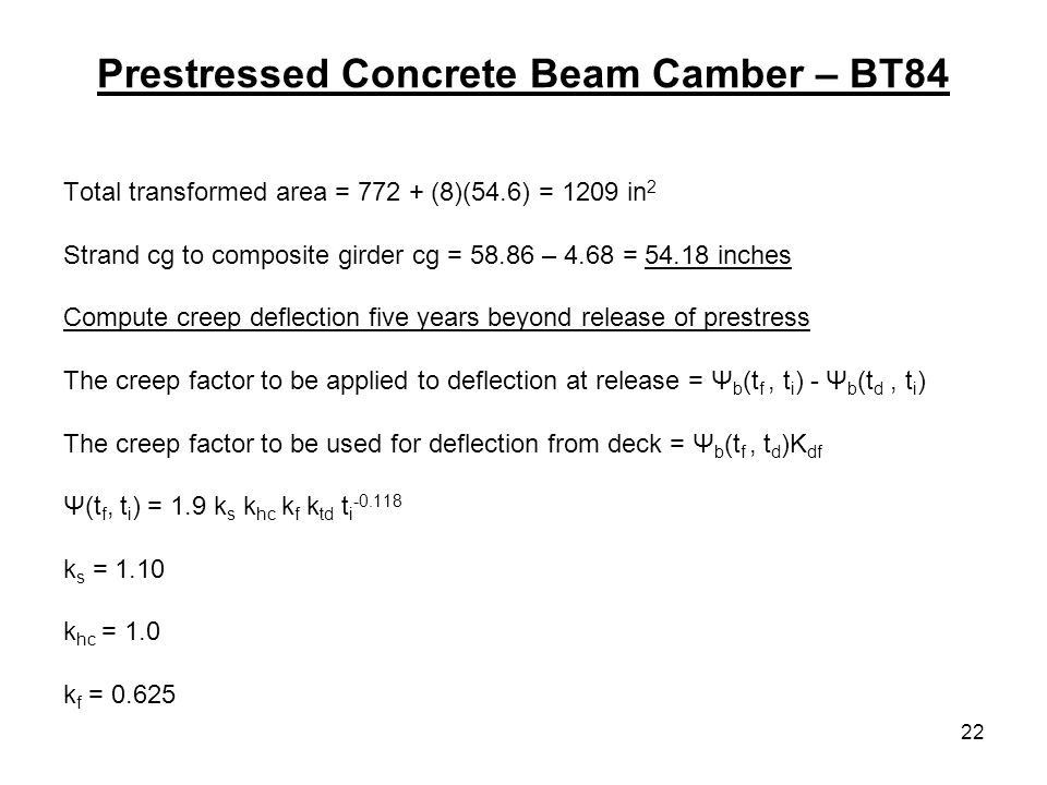 22 Prestressed Concrete Beam Camber – BT84 Total transformed area = (8)(54.6) = 1209 in 2 Strand cg to composite girder cg = – 4.68 = inches Compute creep deflection five years beyond release of prestress The creep factor to be applied to deflection at release = Ψ b (t f, t i ) - Ψ b (t d, t i ) The creep factor to be used for deflection from deck = Ψ b (t f, t d )K df Ψ(t f, t i ) = 1.9 k s k hc k f k td t i k s = 1.10 k hc = 1.0 k f = 0.625