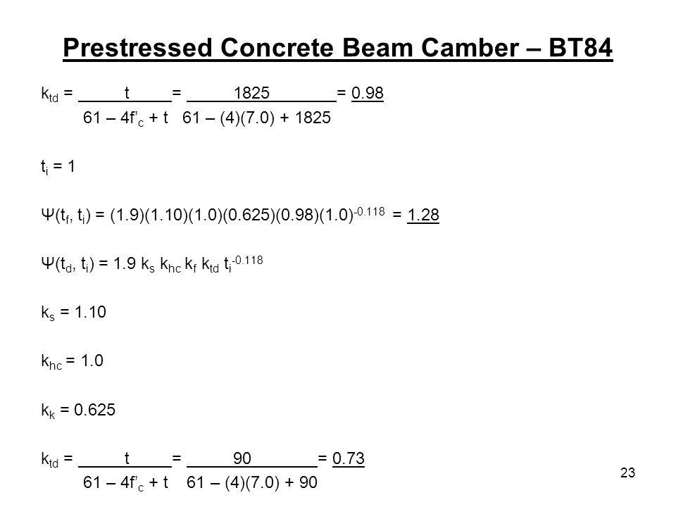 23 Prestressed Concrete Beam Camber – BT84 k td = t = 1825 = 0.98 61 – 4f c + t 61 – (4)(7.0) + 1825 t i = 1 Ψ(t f, t i ) = (1.9)(1.10)(1.0)(0.625)(0.98)(1.0) -0.118 = 1.28 Ψ(t d, t i ) = 1.9 k s k hc k f k td t i -0.118 k s = 1.10 k hc = 1.0 k k = 0.625 k td = t = 90 = 0.73 61 – 4f c + t 61 – (4)(7.0) + 90