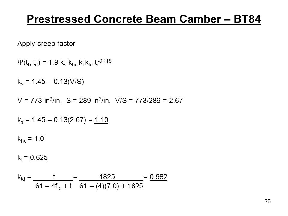 25 Prestressed Concrete Beam Camber – BT84 Apply creep factor Ψ(t f, t d ) = 1.9 k s k hc k f k td t i k s = 1.45 – 0.13(V/S) V = 773 in 3 /in, S = 289 in 2 /in, V/S = 773/289 = 2.67 k s = 1.45 – 0.13(2.67) = 1.10 k hc = 1.0 k f = k td = t = 1825 = – 4f c + t 61 – (4)(7.0)