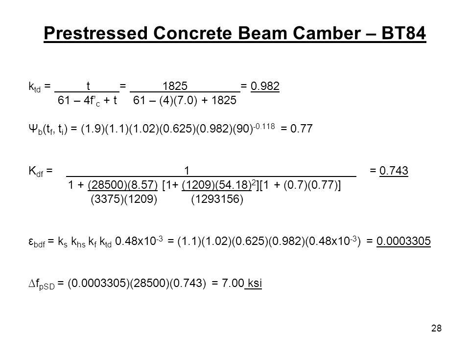 28 Prestressed Concrete Beam Camber – BT84 k td = t = 1825 = 0.982 61 – 4f c + t 61 – (4)(7.0) + 1825 Ψ b (t f, t i ) = (1.9)(1.1)(1.02)(0.625)(0.982)(90) -0.118 = 0.77 K df = 1 = 0.743 1 + (28500)(8.57) [1+ (1209)(54.18) 2 ][1 + (0.7)(0.77)] (3375)(1209) (1293156) ε bdf = k s k hs k f k td 0.48x10 -3 = (1.1)(1.02)(0.625)(0.982)(0.48x10 -3 ) = 0.0003305 f pSD = (0.0003305)(28500)(0.743) = 7.00 ksi
