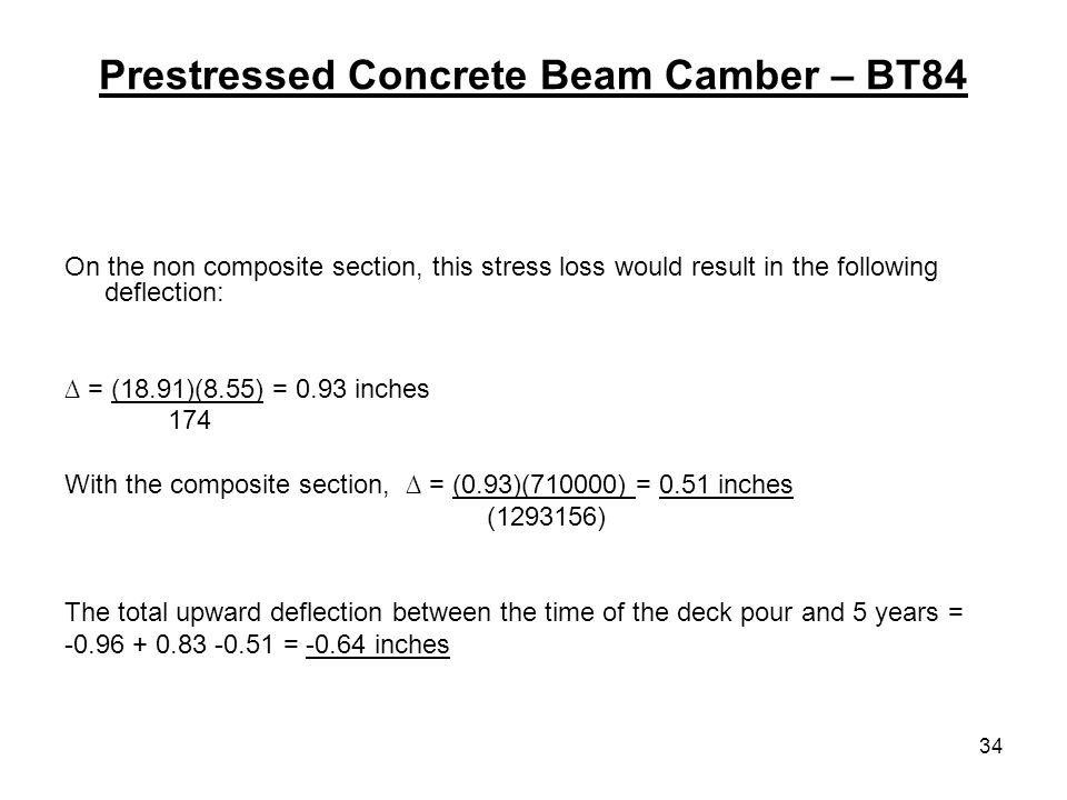 34 Prestressed Concrete Beam Camber – BT84 On the non composite section, this stress loss would result in the following deflection: = (18.91)(8.55) = 0.93 inches 174 With the composite section, = (0.93)(710000) = 0.51 inches ( ) The total upward deflection between the time of the deck pour and 5 years = = inches