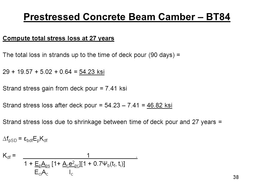 38 Prestressed Concrete Beam Camber – BT84 Compute total stress loss at 27 years The total loss in strands up to the time of deck pour (90 days) = = ksi Strand stress gain from deck pour = 7.41 ksi Strand stress loss after deck pour = – 7.41 = ksi Strand stress loss due to shrinkage between time of deck pour and 27 years = f pSD = ε bdf E p K df K df = 1.