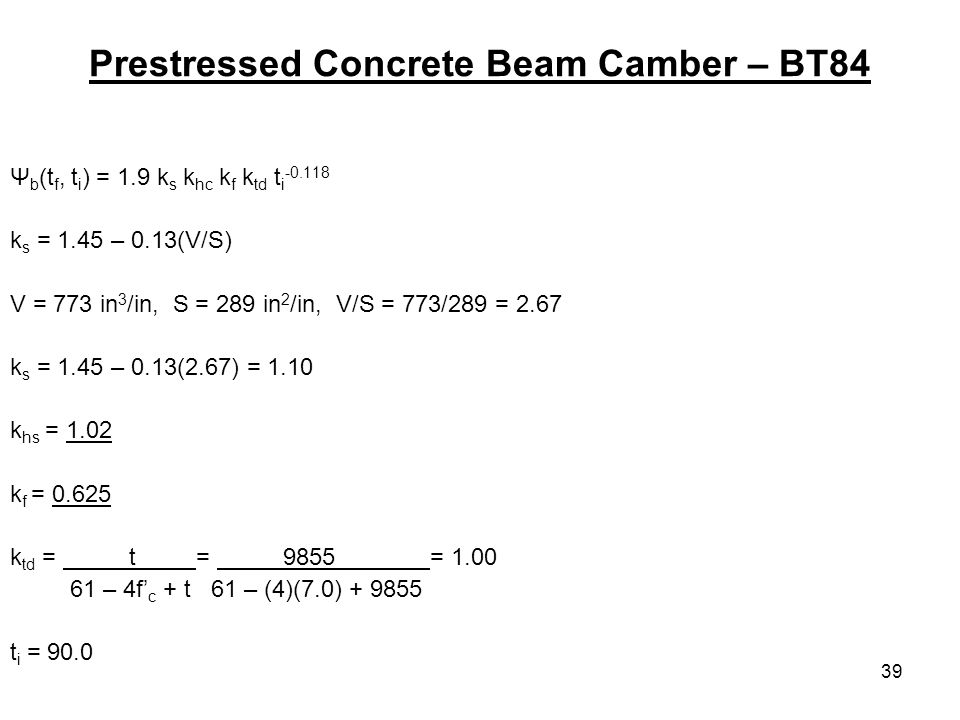 39 Prestressed Concrete Beam Camber – BT84 Ψ b (t f, t i ) = 1.9 k s k hc k f k td t i k s = 1.45 – 0.13(V/S) V = 773 in 3 /in, S = 289 in 2 /in, V/S = 773/289 = 2.67 k s = 1.45 – 0.13(2.67) = 1.10 k hs = 1.02 k f = k td = t = 9855 = – 4f c + t 61 – (4)(7.0) t i = 90.0