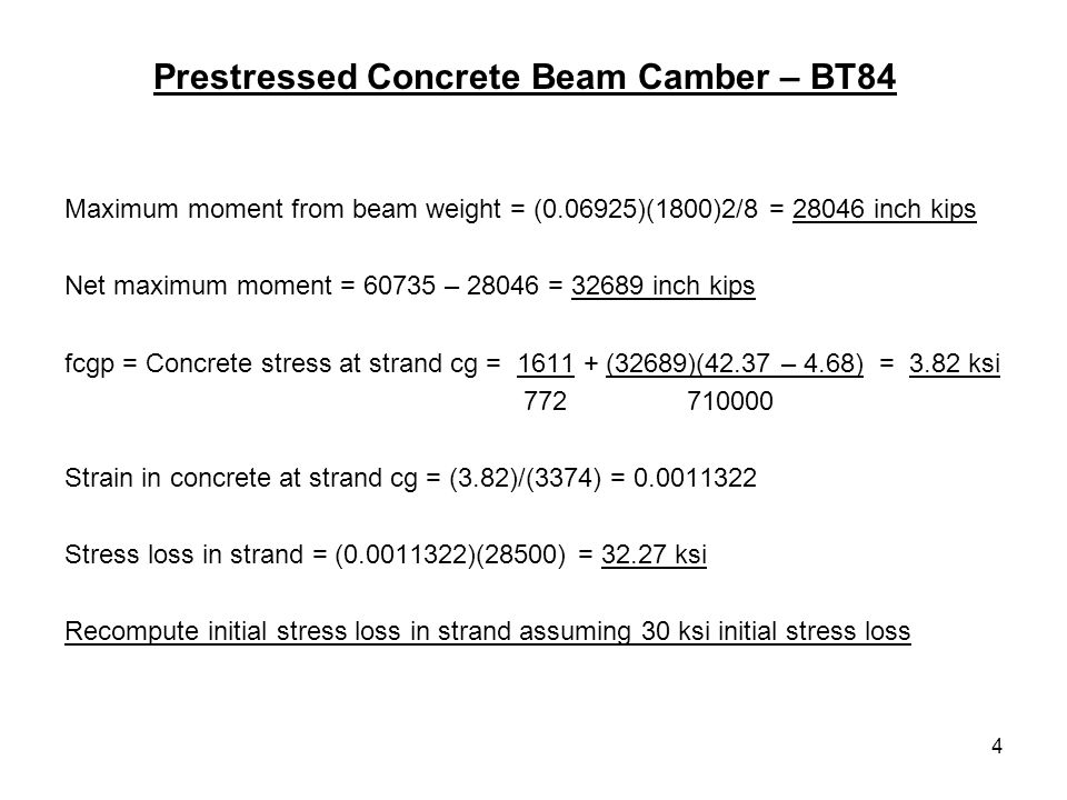4 Prestressed Concrete Beam Camber – BT84 Maximum moment from beam weight = ( )(1800)2/8 = inch kips Net maximum moment = – = inch kips fcgp = Concrete stress at strand cg = (32689)(42.37 – 4.68) = 3.82 ksi Strain in concrete at strand cg = (3.82)/(3374) = Stress loss in strand = ( )(28500) = ksi Recompute initial stress loss in strand assuming 30 ksi initial stress loss