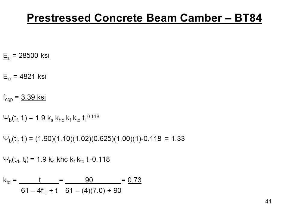41 Prestressed Concrete Beam Camber – BT84 E p = 28500 ksi E ci = 4821 ksi f cgp = 3.39 ksi Ψ b (t f, t i ) = 1.9 k s k hc k f k td t i -0.118 Ψ b (t f, t i ) = (1.90)(1.10)(1.02)(0.625)(1.00)(1)-0.118 = 1.33 Ψ b (t d, t i ) = 1.9 k s khc k f k td t i -0.118 k td = t = 90 = 0.73 61 – 4f c + t 61 – (4)(7.0) + 90