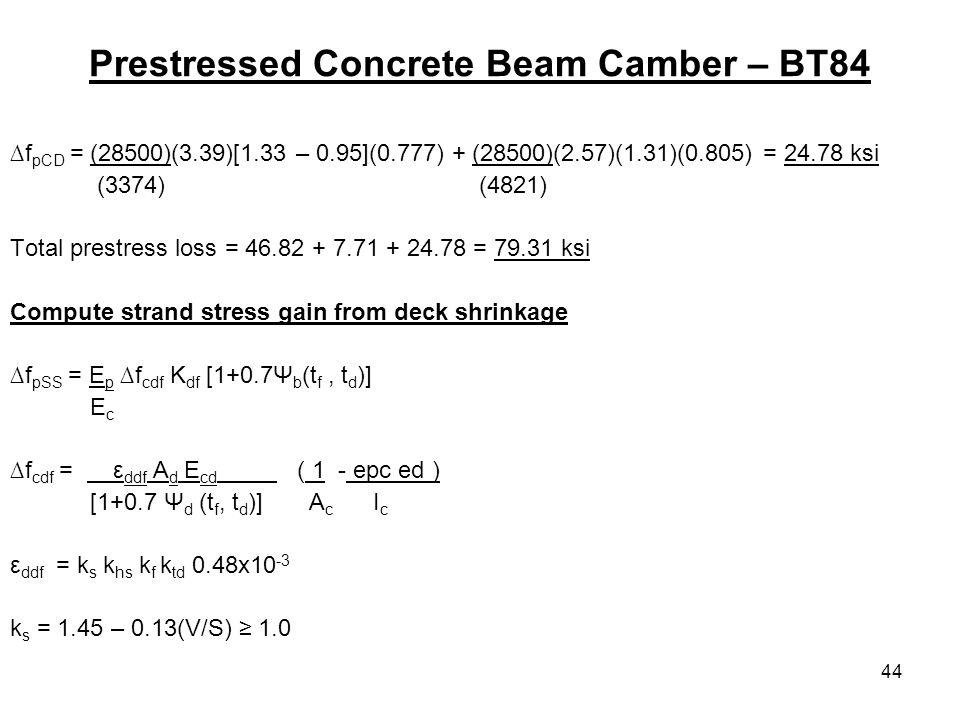 44 Prestressed Concrete Beam Camber – BT84 f pCD = (28500)(3.39)[1.33 – 0.95](0.777) + (28500)(2.57)(1.31)(0.805) = 24.78 ksi (3374) (4821) Total prestress loss = 46.82 + 7.71 + 24.78 = 79.31 ksi Compute strand stress gain from deck shrinkage f pSS = E p f cdf K df [1+0.7Ψ b (t f, t d )] E c f cdf = ε ddf A d E cd ( 1 - epc ed ) [1+0.7 Ψ d (t f, t d )] A c I c ε ddf = k s k hs k f k td 0.48x10 -3 k s = 1.45 – 0.13(V/S) 1.0