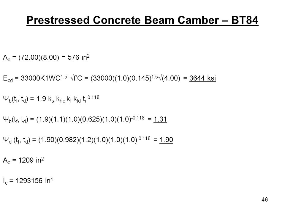 46 Prestressed Concrete Beam Camber – BT84 A d = (72.00)(8.00) = 576 in 2 E cd = 33000K1WC 1.5 fC = (33000)(1.0)(0.145) 1.5 (4.00) = 3644 ksi Ψ b (t f, t d ) = 1.9 k s k hc k f k td t i Ψ b (t f, t d ) = (1.9)(1.1)(1.0)(0.625)(1.0)(1.0) = 1.31 Ψ d (t f, t d ) = (1.90)(0.982)(1.2)(1.0)(1.0)(1.0) = 1.90 A c = 1209 in 2 I c = in 4