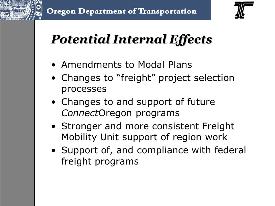 Potential Internal Effects Amendments to Modal Plans Changes to freight project selection processes Changes to and support of future ConnectOregon programs Stronger and more consistent Freight Mobility Unit support of region work Support of, and compliance with federal freight programs