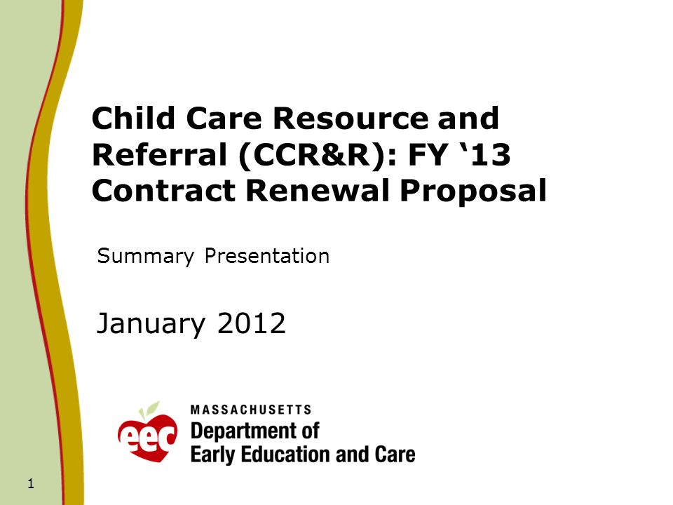 1 Child Care Resource and Referral (CCR&R): FY 13 Contract Renewal Proposal Summary Presentation January 2012