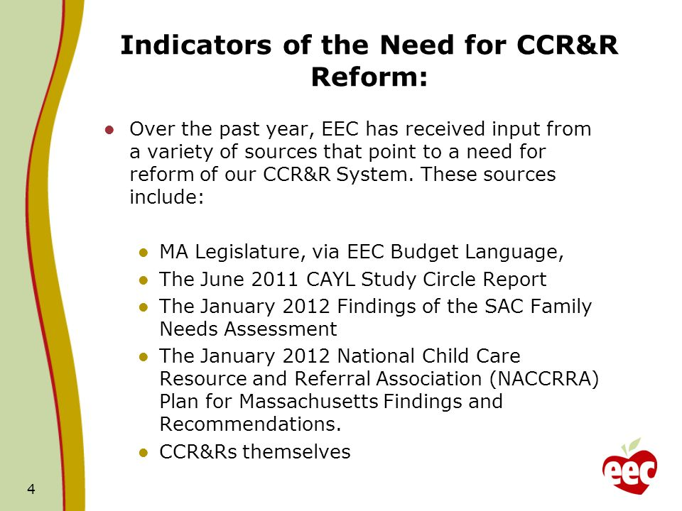 Indicators of the Need for Reform: A Summary of Findings The findings outlined above, when taken together, point to a need for the following reforms in CCR&R services: Standardization of CCR&R services across all contracts, Increased use of technology and unified data systems, Streamlined and/or centralized voucher management, Increased access to information for all families, subsidized or not, on early education options and quality - including the QRIS, Clarification around the training and technical assistance role of the CCR&Rs, Alignment with national best practice and CCR&R quality assurance.