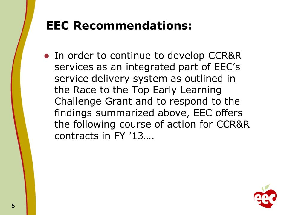 EEC Recommendations: In order to continue to develop CCR&R services as an integrated part of EECs service delivery system as outlined in the Race to the Top Early Learning Challenge Grant and to respond to the findings summarized above, EEC offers the following course of action for CCR&R contracts in FY 13….
