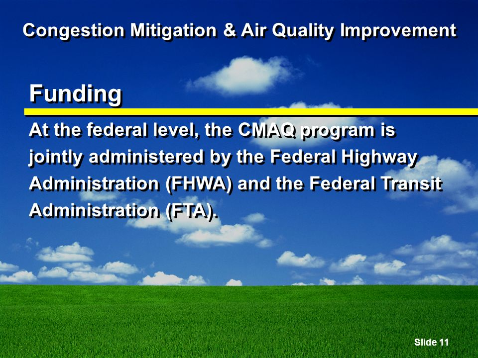 Slide 11 Congestion Mitigation & Air Quality Improvement Funding At the federal level, the CMAQ program is jointly administered by the Federal Highway Administration (FHWA) and the Federal Transit Administration (FTA).