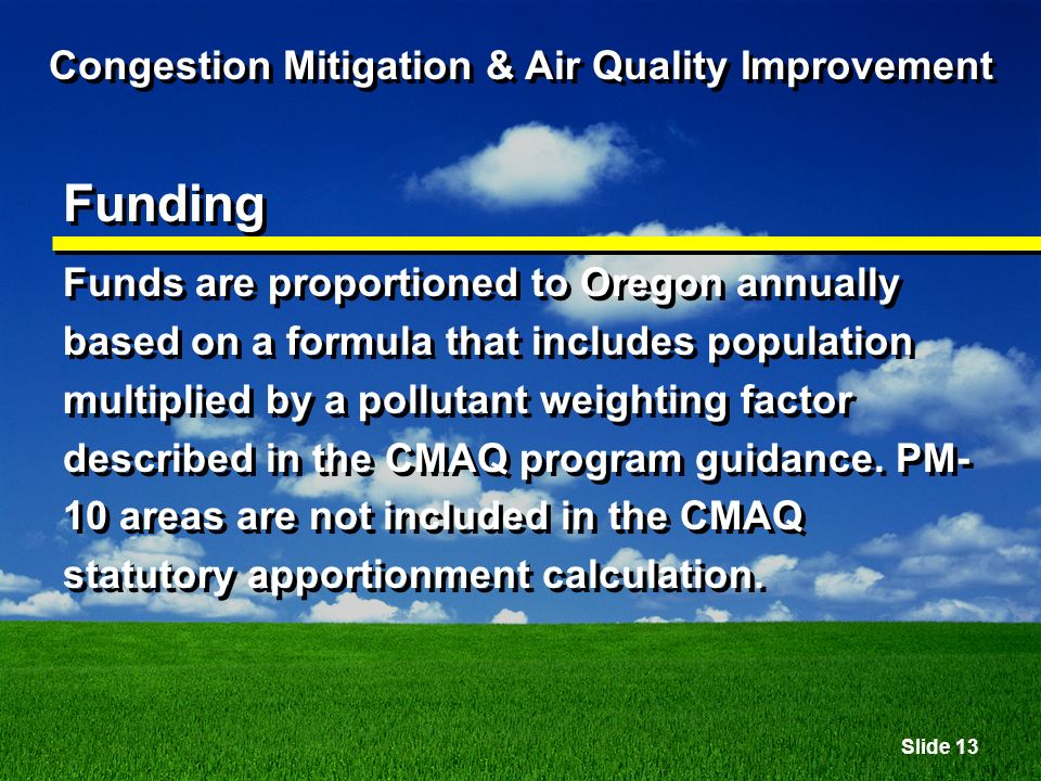 Slide 13 Congestion Mitigation & Air Quality Improvement Funding Funds are proportioned to Oregon annually based on a formula that includes population multiplied by a pollutant weighting factor described in the CMAQ program guidance.