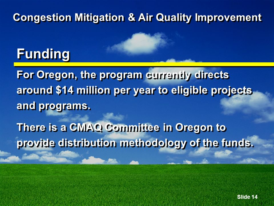 Slide 14 Congestion Mitigation & Air Quality Improvement Funding For Oregon, the program currently directs around $14 million per year to eligible projects and programs.