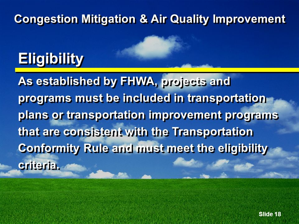 Slide 18 Congestion Mitigation & Air Quality Improvement Eligibility As established by FHWA, projects and programs must be included in transportation plans or transportation improvement programs that are consistent with the Transportation Conformity Rule and must meet the eligibility criteria.