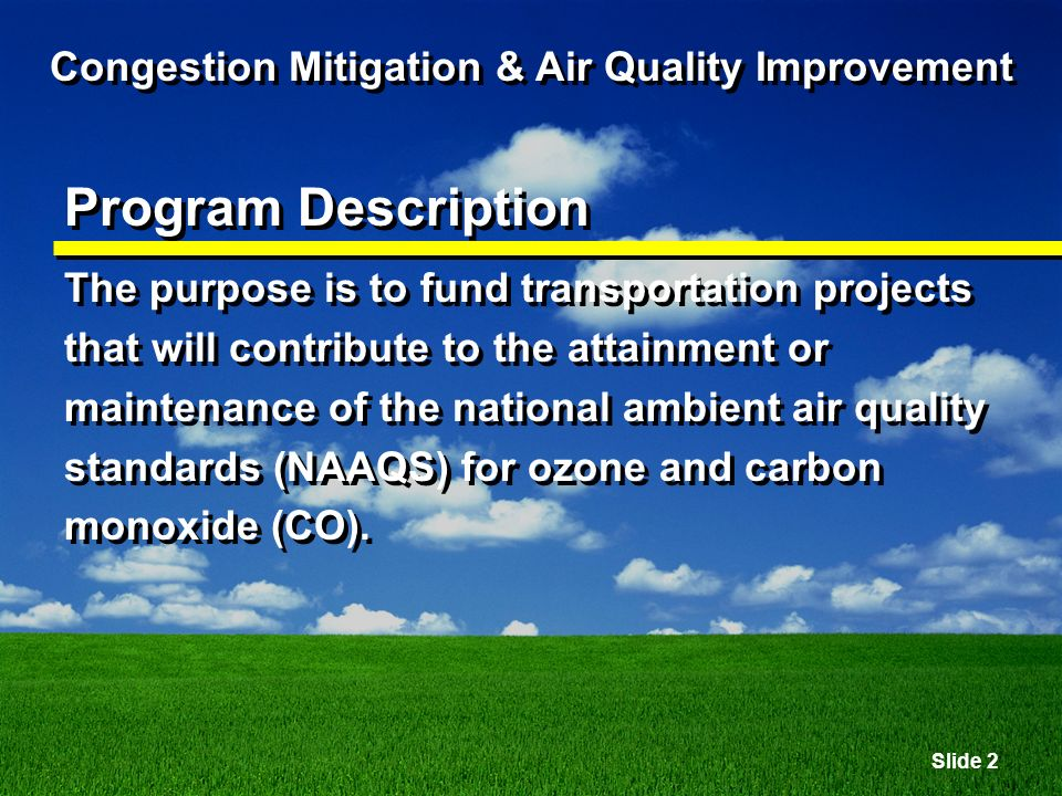 Slide 2 Congestion Mitigation & Air Quality Improvement Program Description The purpose is to fund transportation projects that will contribute to the attainment or maintenance of the national ambient air quality standards (NAAQS) for ozone and carbon monoxide (CO).