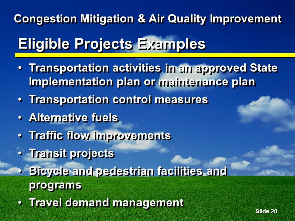 Slide 20 Congestion Mitigation & Air Quality Improvement Eligible Projects Examples Transportation activities in an approved State Implementation plan or maintenance plan Transportation control measures Alternative fuels Traffic flow improvements Transit projects Bicycle and pedestrian facilities and programs Travel demand management Transportation activities in an approved State Implementation plan or maintenance plan Transportation control measures Alternative fuels Traffic flow improvements Transit projects Bicycle and pedestrian facilities and programs Travel demand management