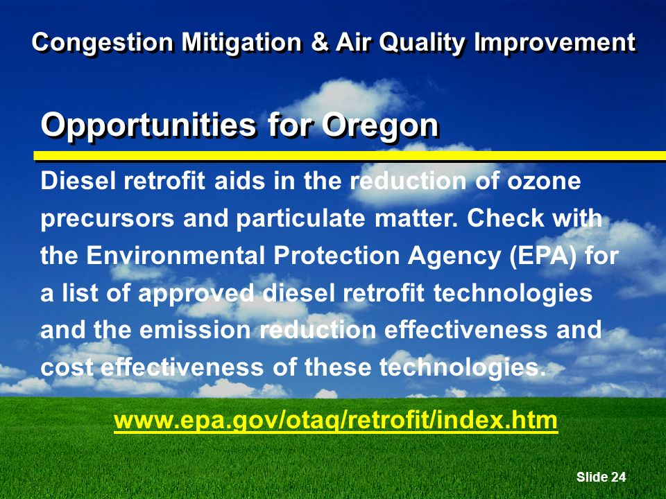 Slide 24 Congestion Mitigation & Air Quality Improvement Opportunities for Oregon Diesel retrofit aids in the reduction of ozone precursors and particulate matter.