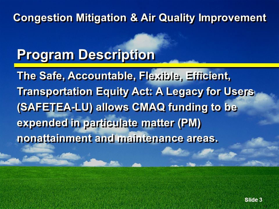 Slide 4 Congestion Mitigation & Air Quality Improvement Program Description Projects funded must be expected to result in tangible reductions in CO, ozone precursor emissions, or PM pollution.