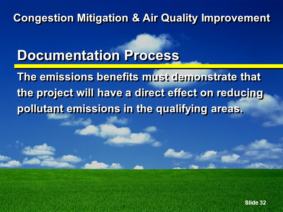 Slide 32 Congestion Mitigation & Air Quality Improvement Documentation Process The emissions benefits must demonstrate that the project will have a direct effect on reducing pollutant emissions in the qualifying areas.