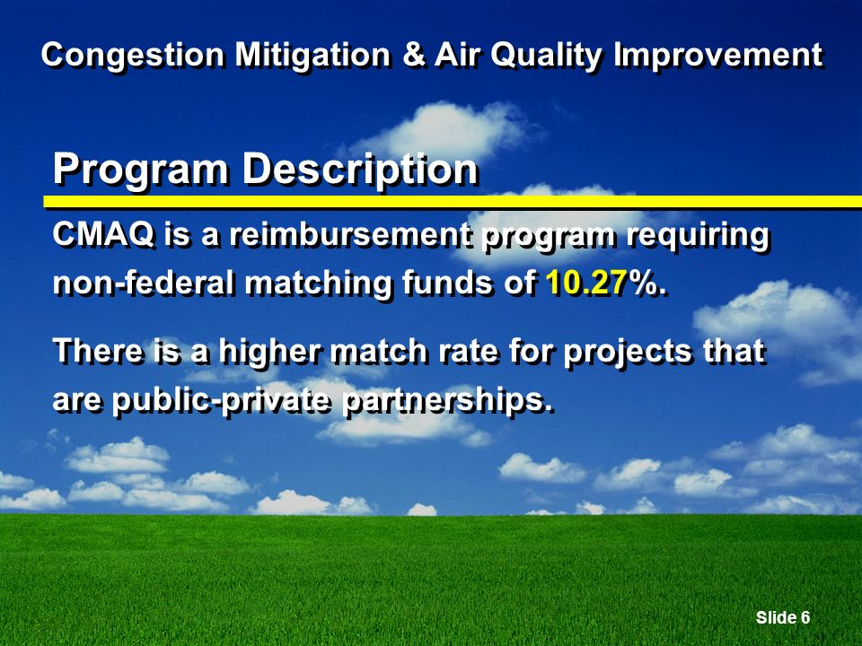 Slide 6 Congestion Mitigation & Air Quality Improvement Program Description CMAQ is a reimbursement program requiring non-federal matching funds of 10.27%.