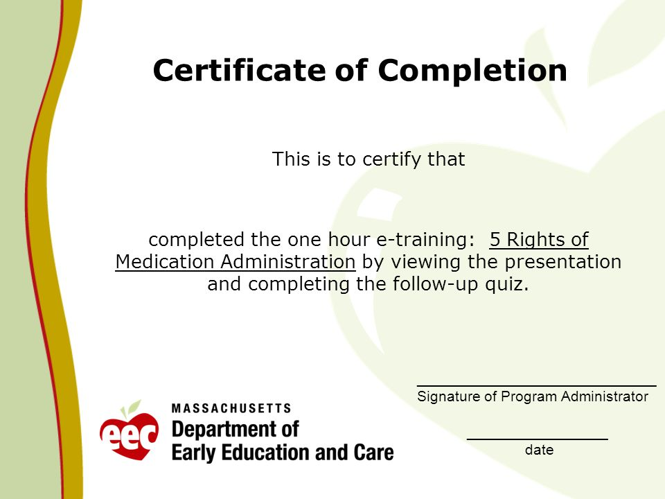 Certificate of Completion This is to certify that completed the one hour e-training: 5 Rights of Medication Administration by viewing the presentation and completing the follow-up quiz.