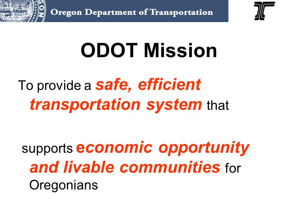 ODOT Mission To provide a safe, efficient transportation system that supports economic opportunity and livable communities for Oregonians