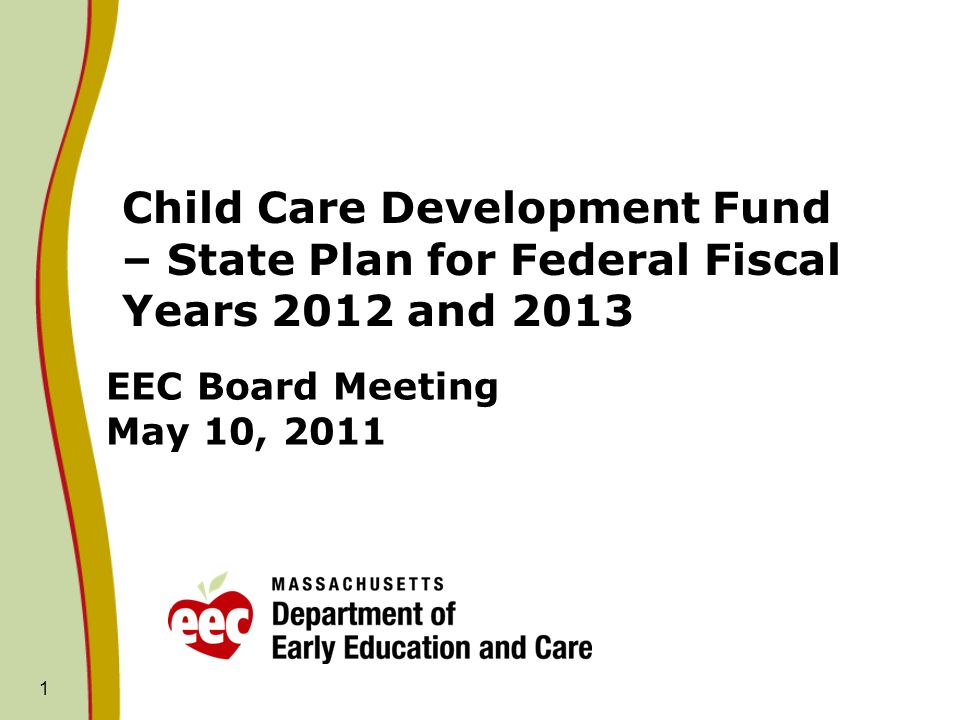 1 EEC Board Meeting May 10, 2011 Child Care Development Fund – State Plan for Federal Fiscal Years 2012 and 2013