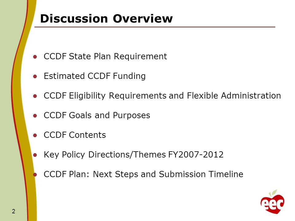 2 CCDF State Plan Requirement Estimated CCDF Funding CCDF Eligibility Requirements and Flexible Administration CCDF Goals and Purposes CCDF Contents Key Policy Directions/Themes FY CCDF Plan: Next Steps and Submission Timeline Discussion Overview