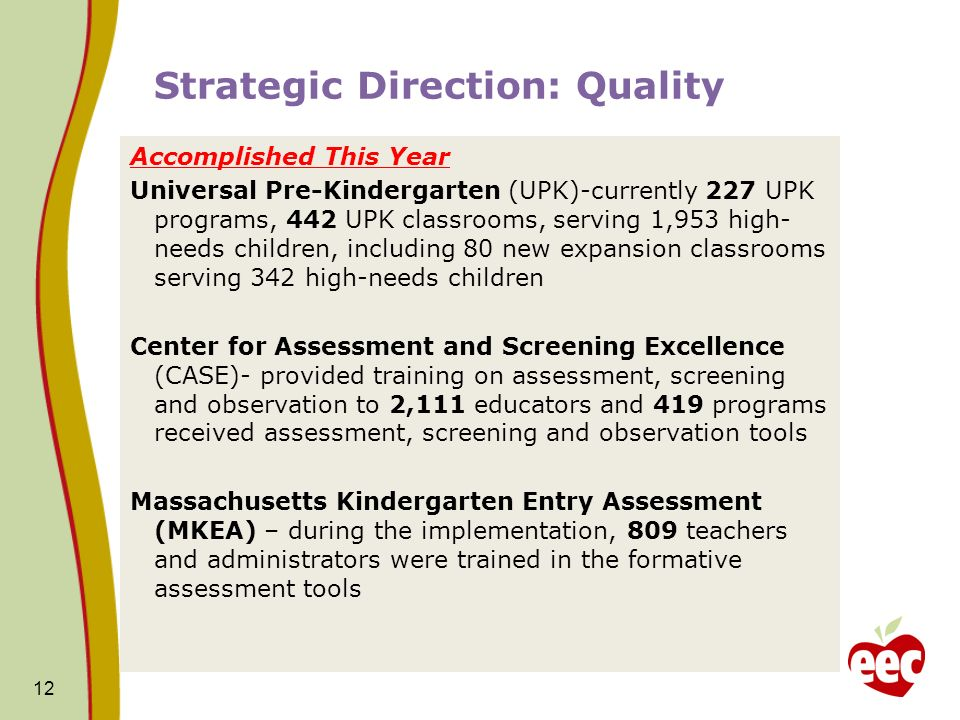 Accomplished This Year Universal Pre-Kindergarten (UPK)-currently 227 UPK programs, 442 UPK classrooms, serving 1,953 high- needs children, including 80 new expansion classrooms serving 342 high-needs children Center for Assessment and Screening Excellence (CASE)- provided training on assessment, screening and observation to 2,111 educators and 419 programs received assessment, screening and observation tools Massachusetts Kindergarten Entry Assessment (MKEA) – during the implementation, 809 teachers and administrators were trained in the formative assessment tools 12 Strategic Direction: Quality