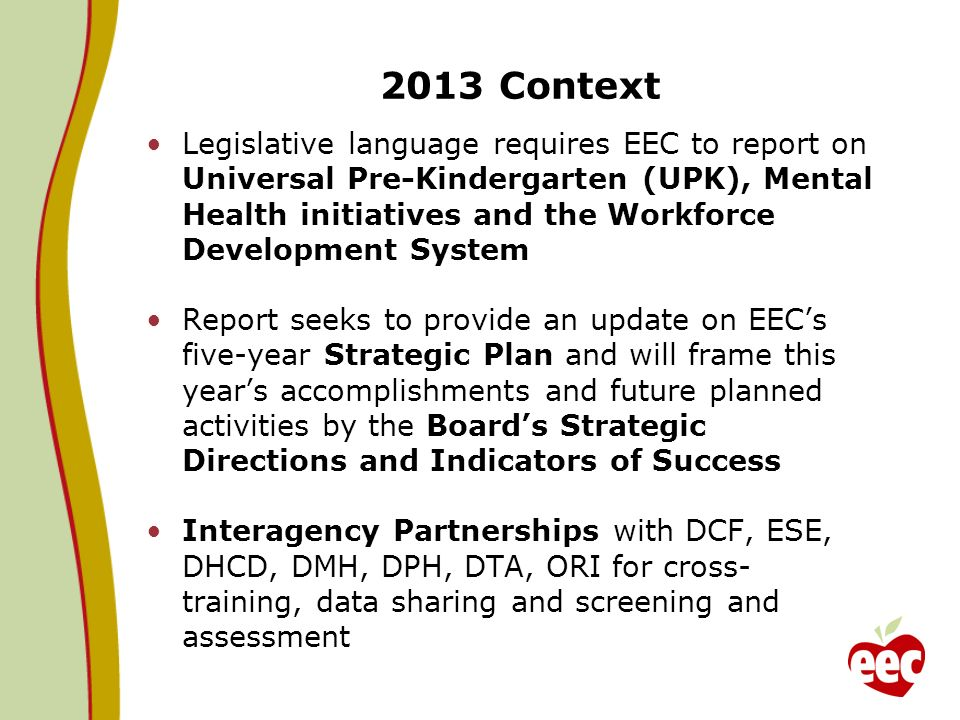 2013 Context Legislative language requires EEC to report on Universal Pre-Kindergarten (UPK), Mental Health initiatives and the Workforce Development System Report seeks to provide an update on EECs five-year Strategic Plan and will frame this years accomplishments and future planned activities by the Boards Strategic Directions and Indicators of Success Interagency Partnerships with DCF, ESE, DHCD, DMH, DPH, DTA, ORI for cross- training, data sharing and screening and assessment
