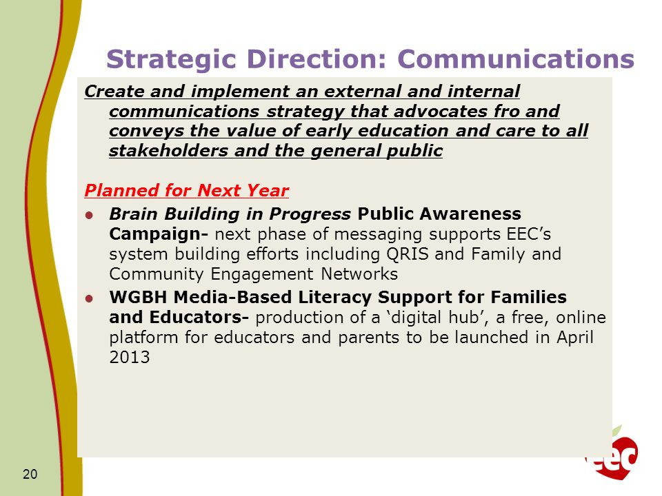Strategic Direction: Communications Create and implement an external and internal communications strategy that advocates fro and conveys the value of early education and care to all stakeholders and the general public Planned for Next Year Brain Building in Progress Public Awareness Campaign- next phase of messaging supports EECs system building efforts including QRIS and Family and Community Engagement Networks WGBH Media-Based Literacy Support for Families and Educators- production of a digital hub, a free, online platform for educators and parents to be launched in April 2013 20