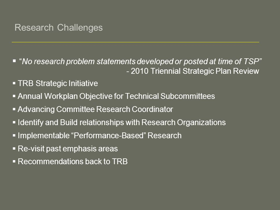 Research Challenges No research problem statements developed or posted at time of TSP - 2010 Triennial Strategic Plan Review TRB Strategic Initiative Annual Workplan Objective for Technical Subcommittees Advancing Committee Research Coordinator Identify and Build relationships with Research Organizations Implementable Performance-Based Research Re-visit past emphasis areas Recommendations back to TRB