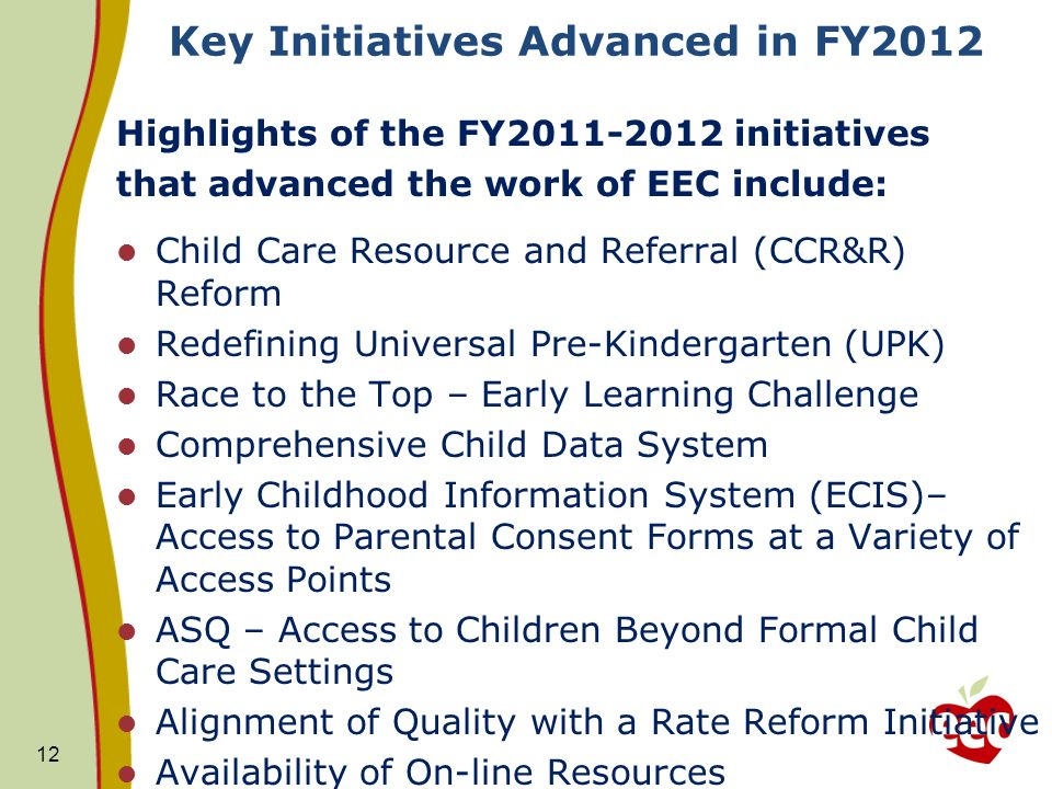 Key Initiatives Advanced in FY2012 Highlights of the FY2011-2012 initiatives that advanced the work of EEC include: Child Care Resource and Referral (CCR&R) Reform Redefining Universal Pre-Kindergarten (UPK) Race to the Top – Early Learning Challenge Comprehensive Child Data System Early Childhood Information System (ECIS)– Access to Parental Consent Forms at a Variety of Access Points ASQ – Access to Children Beyond Formal Child Care Settings Alignment of Quality with a Rate Reform Initiative Availability of On-line Resources 12