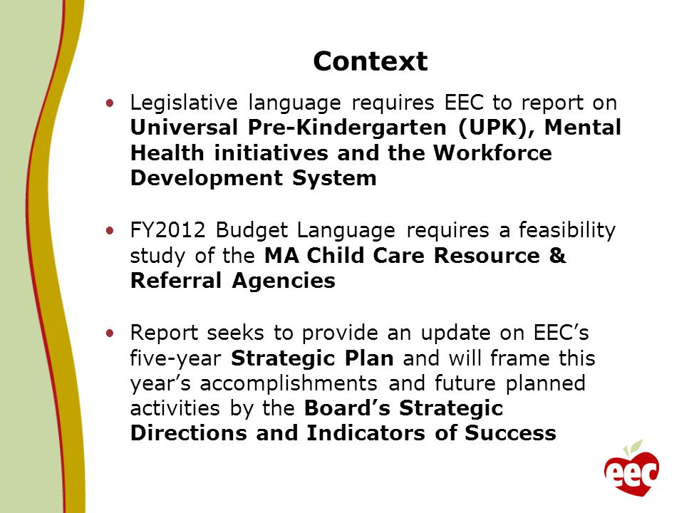 Context Legislative language requires EEC to report on Universal Pre-Kindergarten (UPK), Mental Health initiatives and the Workforce Development System FY2012 Budget Language requires a feasibility study of the MA Child Care Resource & Referral Agencies Report seeks to provide an update on EECs five-year Strategic Plan and will frame this years accomplishments and future planned activities by the Boards Strategic Directions and Indicators of Success