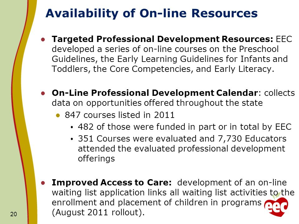 Availability of On-line Resources Targeted Professional Development Resources: EEC developed a series of on-line courses on the Preschool Guidelines, the Early Learning Guidelines for Infants and Toddlers, the Core Competencies, and Early Literacy.