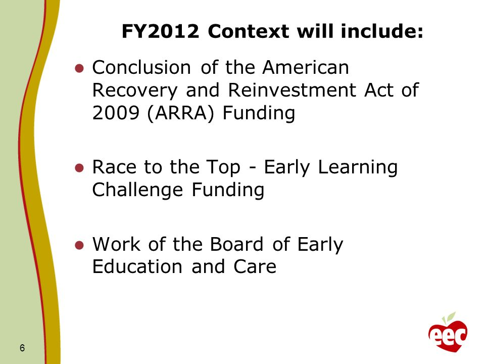 FY2012 Context will include: Conclusion of the American Recovery and Reinvestment Act of 2009 (ARRA) Funding Race to the Top - Early Learning Challenge Funding Work of the Board of Early Education and Care 6