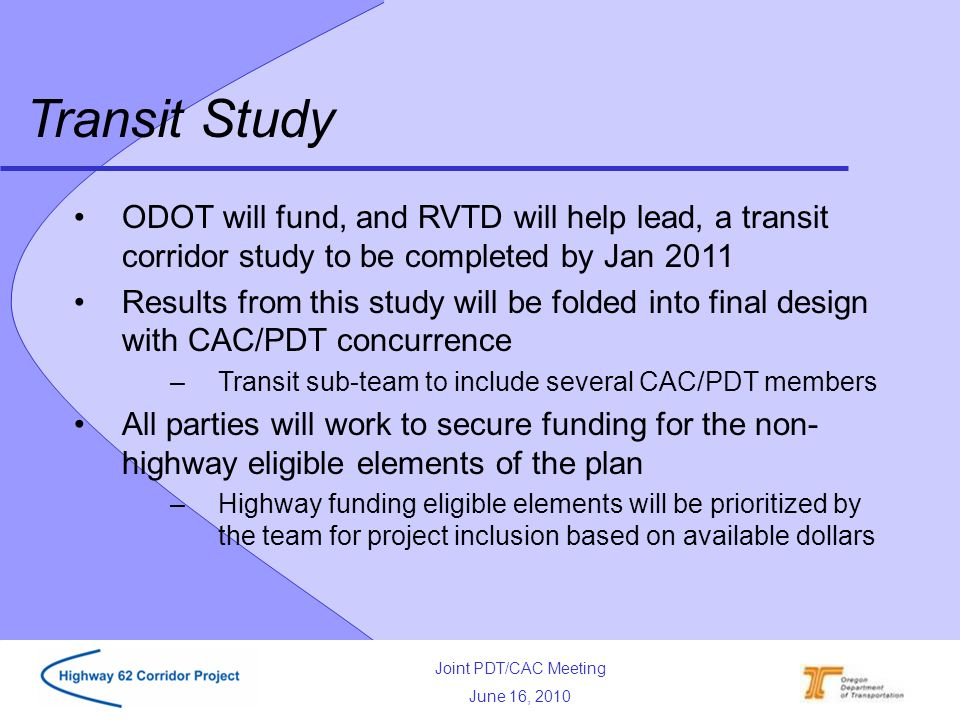 Joint PDT/CAC Meeting June 16, 2010 ODOT will fund, and RVTD will help lead, a transit corridor study to be completed by Jan 2011 Results from this study will be folded into final design with CAC/PDT concurrence –Transit sub-team to include several CAC/PDT members All parties will work to secure funding for the non- highway eligible elements of the plan –Highway funding eligible elements will be prioritized by the team for project inclusion based on available dollars Transit Study