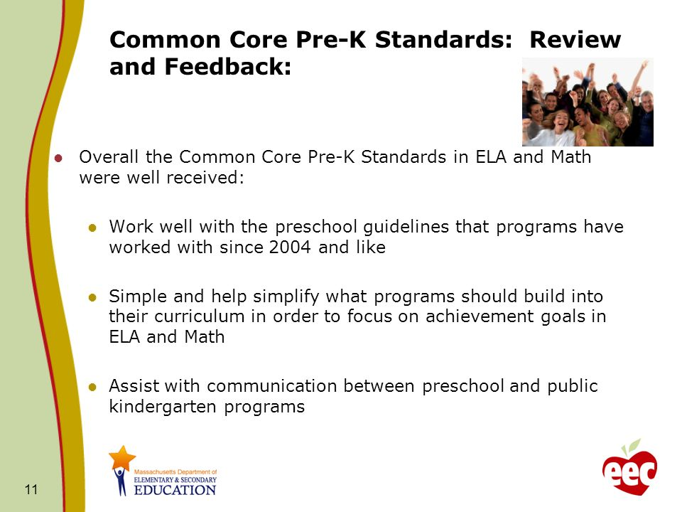 11 Common Core Pre-K Standards: Review and Feedback: Overall the Common Core Pre-K Standards in ELA and Math were well received: Work well with the pr