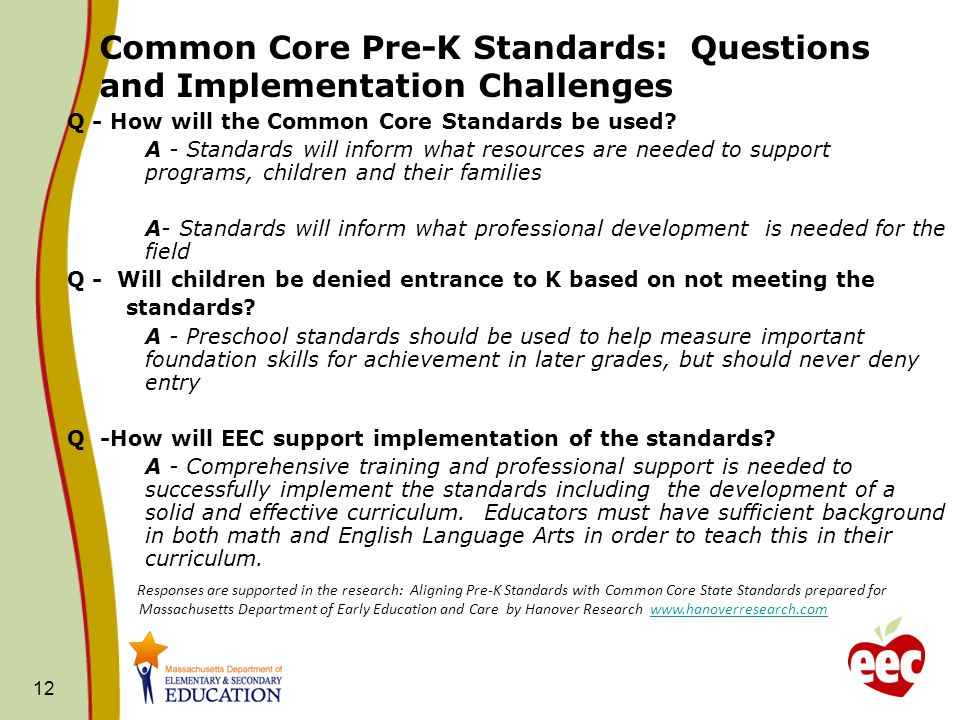 12 Common Core Pre-K Standards: Questions and Implementation Challenges Q - How will the Common Core Standards be used? A - Standards will inform what