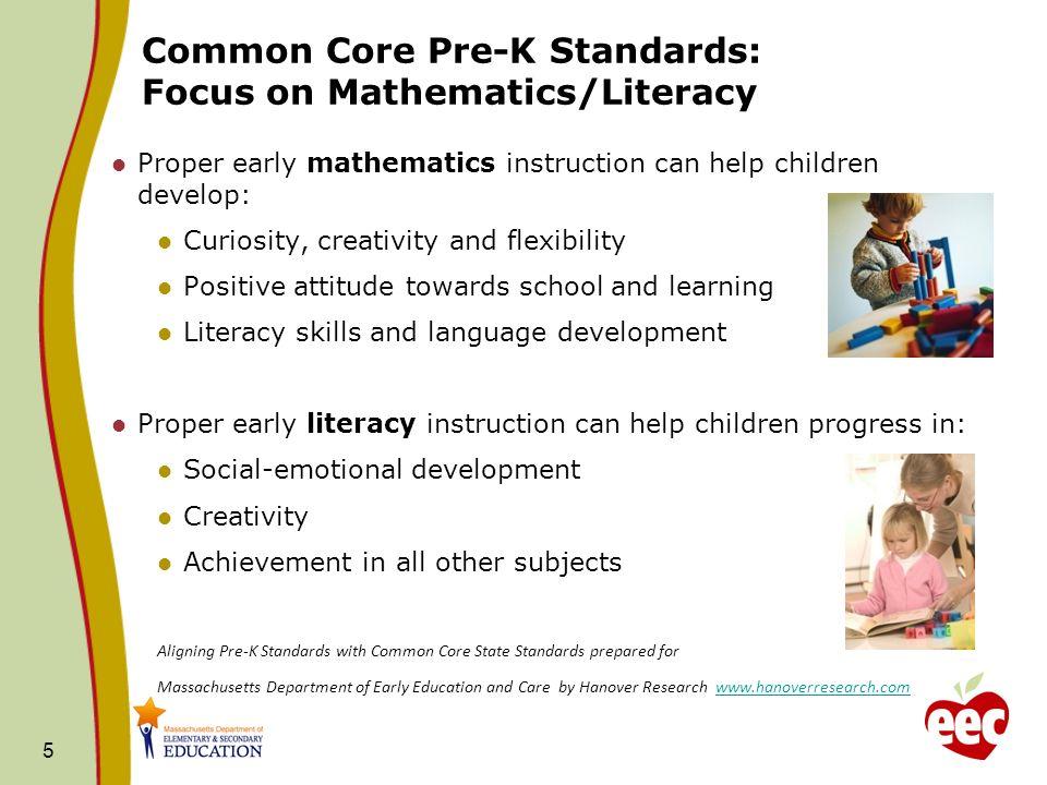 Common Core Pre-K Standards: Focus on Mathematics/Literacy Proper early mathematics instruction can help children develop: Curiosity, creativity and f