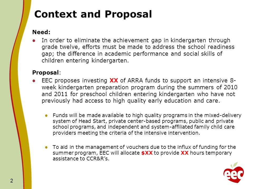 Context and Proposal Need: In order to eliminate the achievement gap in kindergarten through grade twelve, efforts must be made to address the school readiness gap; the difference in academic performance and social skills of children entering kindergarten.