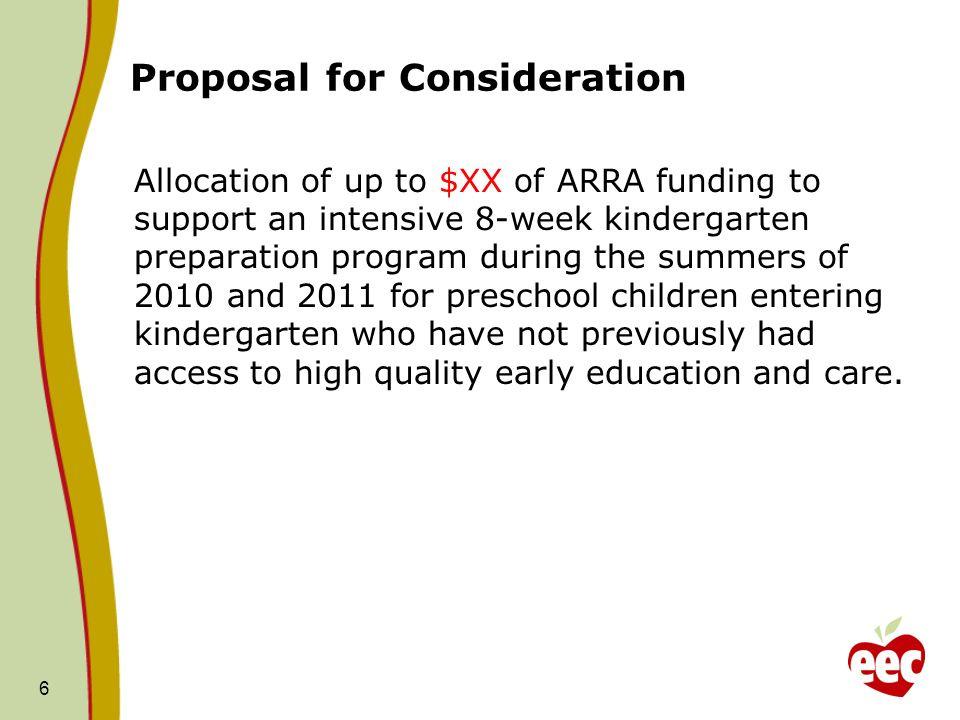 Proposal for Consideration Allocation of up to $XX of ARRA funding to support an intensive 8-week kindergarten preparation program during the summers of 2010 and 2011 for preschool children entering kindergarten who have not previously had access to high quality early education and care.