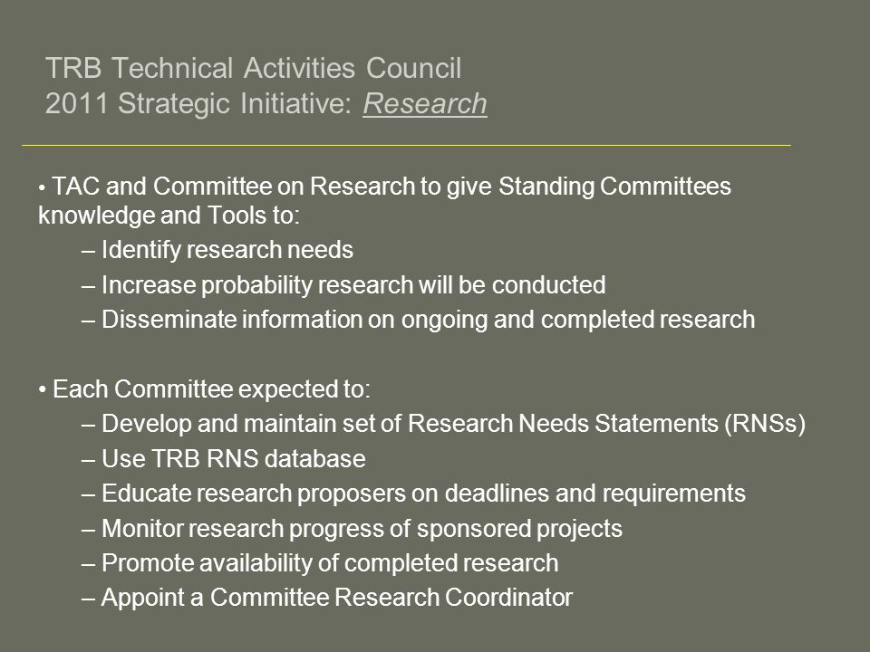 TRB Technical Activities Council 2011 Strategic Initiative: Research TAC and Committee on Research to give Standing Committees knowledge and Tools to: – Identify research needs – Increase probability research will be conducted – Disseminate information on ongoing and completed research Each Committee expected to: – Develop and maintain set of Research Needs Statements (RNSs) – Use TRB RNS database – Educate research proposers on deadlines and requirements – Monitor research progress of sponsored projects – Promote availability of completed research – Appoint a Committee Research Coordinator