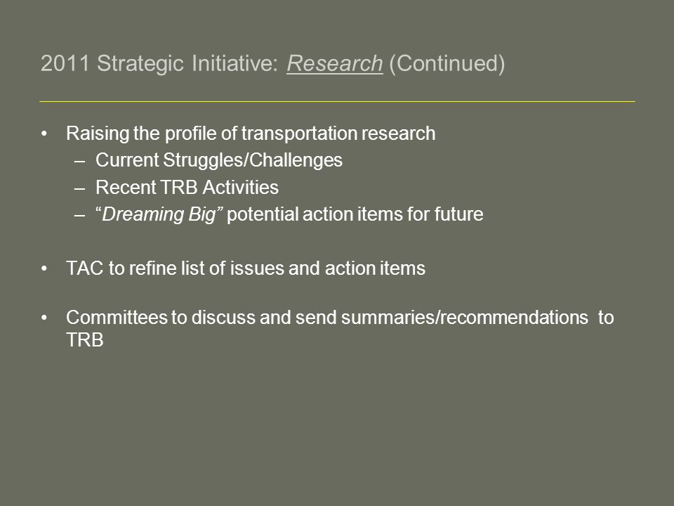 2011 Strategic Initiative: Research (Continued) Raising the profile of transportation research –Current Struggles/Challenges –Recent TRB Activities –Dreaming Big potential action items for future TAC to refine list of issues and action items Committees to discuss and send summaries/recommendations to TRB